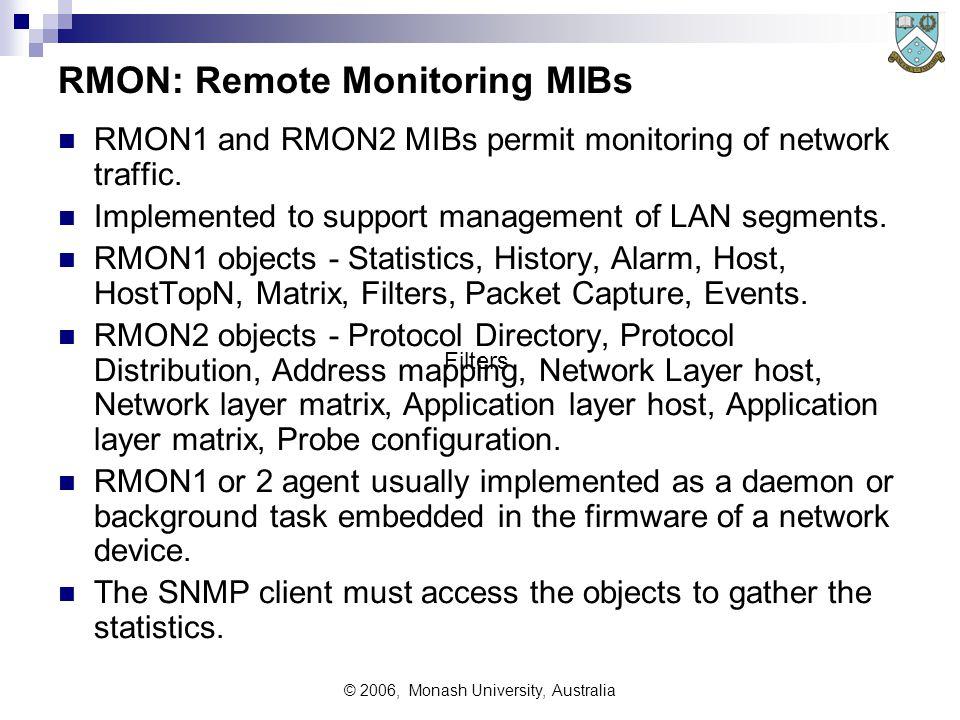 © 2006, Monash University, Australia RMON: Remote Monitoring MIBs RMON1 and RMON2 MIBs permit monitoring of network traffic. Implemented to support ma