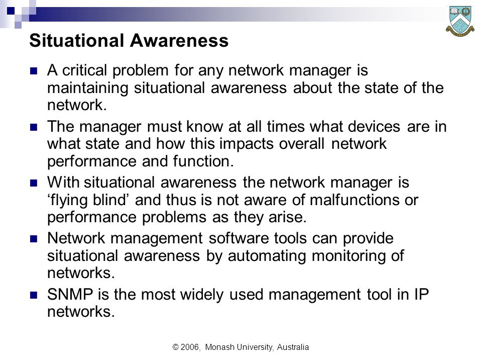 © 2006, Monash University, Australia Situational Awareness A critical problem for any network manager is maintaining situational awareness about the state of the network.