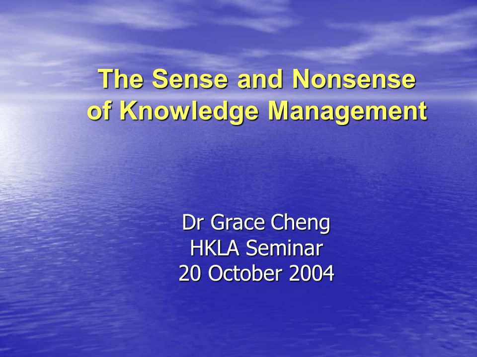 The Sense and Nonsense of Knowledge Management Dr Grace Cheng HKLA Seminar 20 October 2004