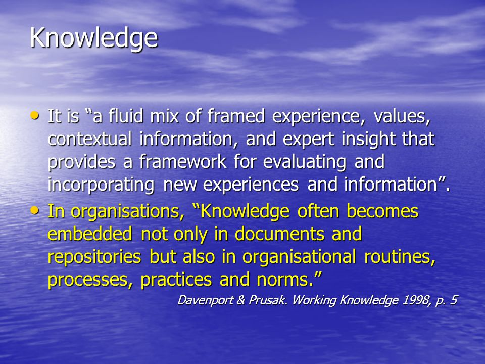 Knowledge It is a fluid mix of framed experience, values, contextual information, and expert insight that provides a framework for evaluating and incorporating new experiences and information.