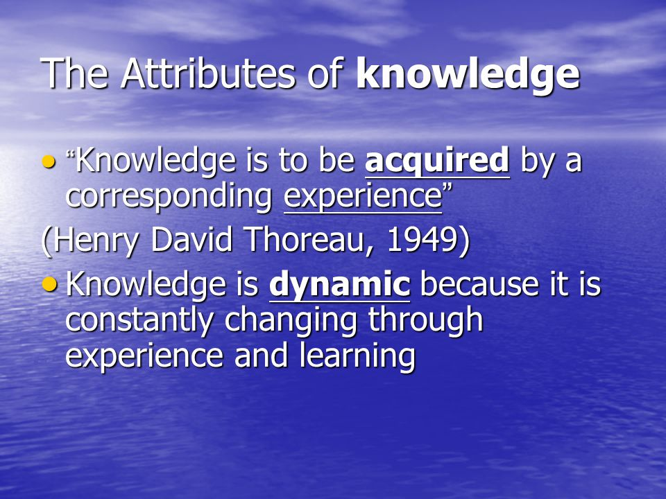 The Attributes of knowledge Knowledge is to be acquired by a corresponding experience Knowledge is to be acquired by a corresponding experience (Henry David Thoreau, 1949) Knowledge is dynamic because it is constantly changing through experience and learning Knowledge is dynamic because it is constantly changing through experience and learning