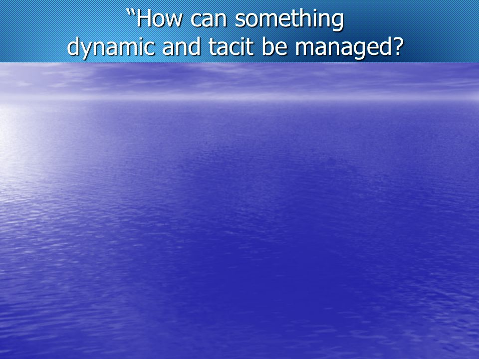 How can something dynamic and tacit be managed?