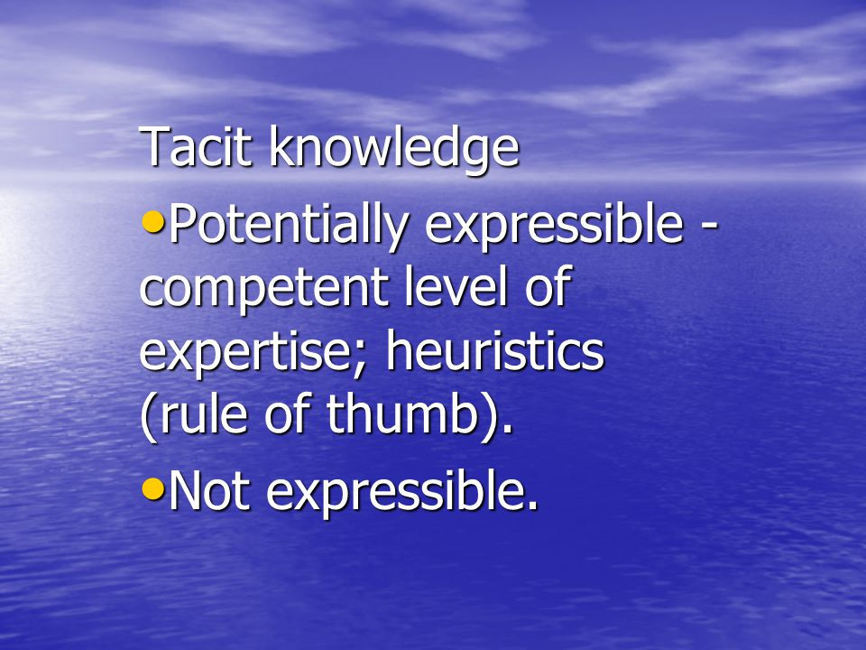 Tacit knowledge Potentially expressible - competent level of expertise; heuristics (rule of thumb).
