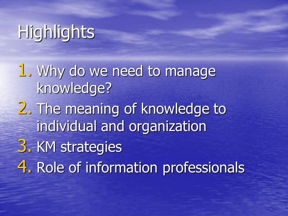 Highlights 1. Why do we need to manage knowledge? 2. The meaning of knowledge to individual and organization 3. KM strategies 4. Role of information p