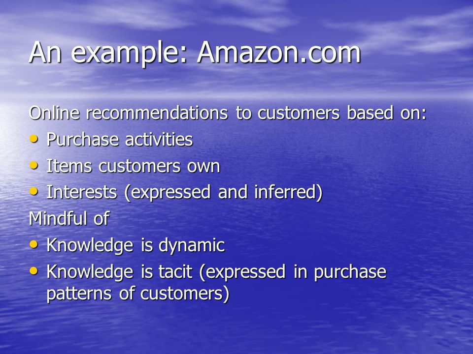 An example: Amazon.com Online recommendations to customers based on: Purchase activities Purchase activities Items customers own Items customers own Interests (expressed and inferred) Interests (expressed and inferred) Mindful of Knowledge is dynamic Knowledge is dynamic Knowledge is tacit (expressed in purchase patterns of customers) Knowledge is tacit (expressed in purchase patterns of customers)