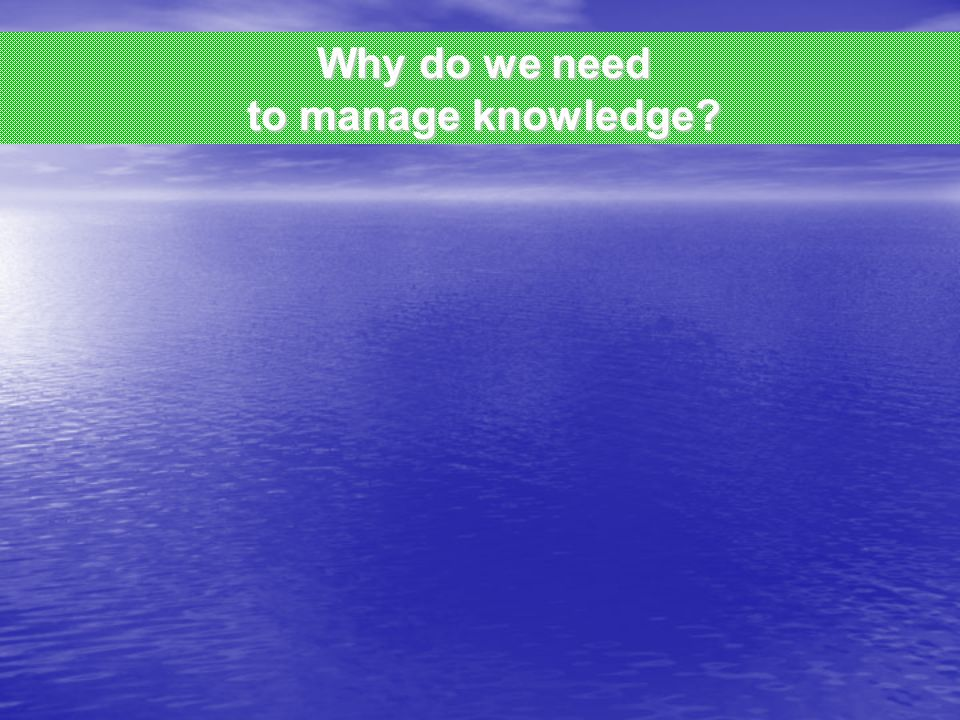 Why do we need to manage knowledge?