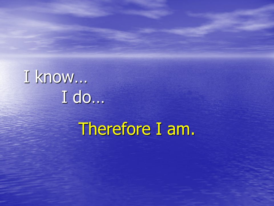 I know… I do… Therefore I am.