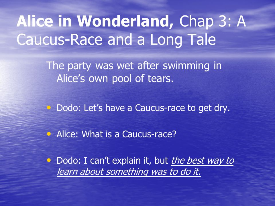 Alice in Wonderland, Chap 3: A Caucus-Race and a Long Tale The party was wet after swimming in Alices own pool of tears. Dodo: Lets have a Caucus-race