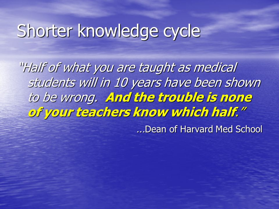 Shorter knowledge cycle Half of what you are taught as medical students will in 10 years have been shown to be wrong. And the trouble is none of your