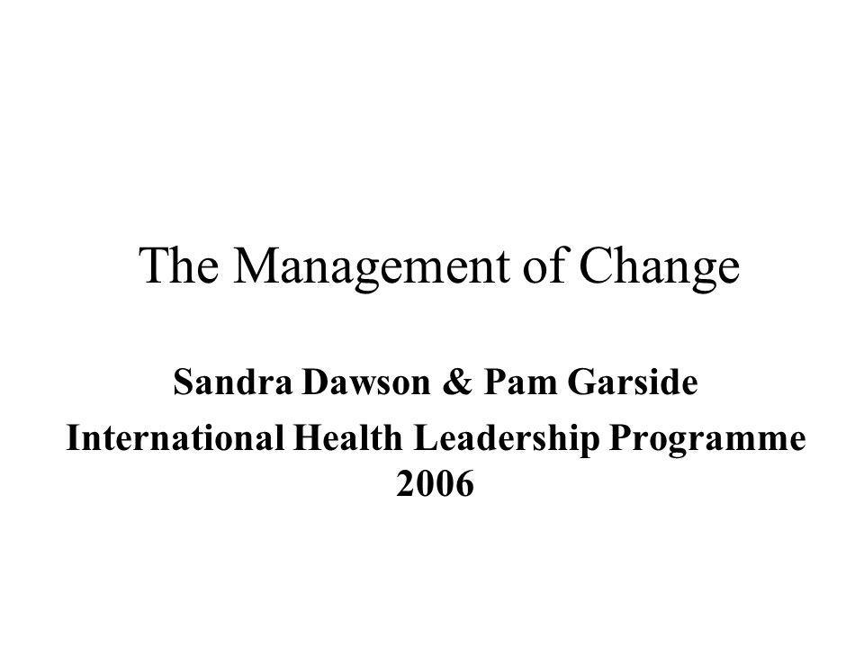 The Management of Change Sandra Dawson & Pam Garside International Health Leadership Programme 2006