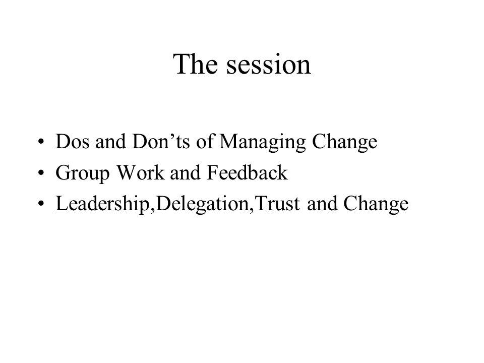 The session Dos and Donts of Managing Change Group Work and Feedback Leadership,Delegation,Trust and Change