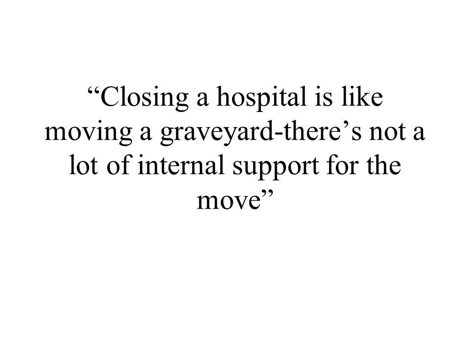 Closing a hospital is like moving a graveyard-theres not a lot of internal support for the move