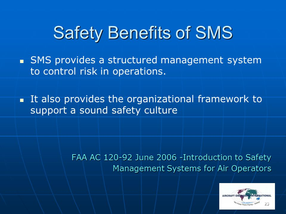 23 Safety Benefits of SMS SMS provides a structured management system to control risk in operations. It also provides the organizational framework to