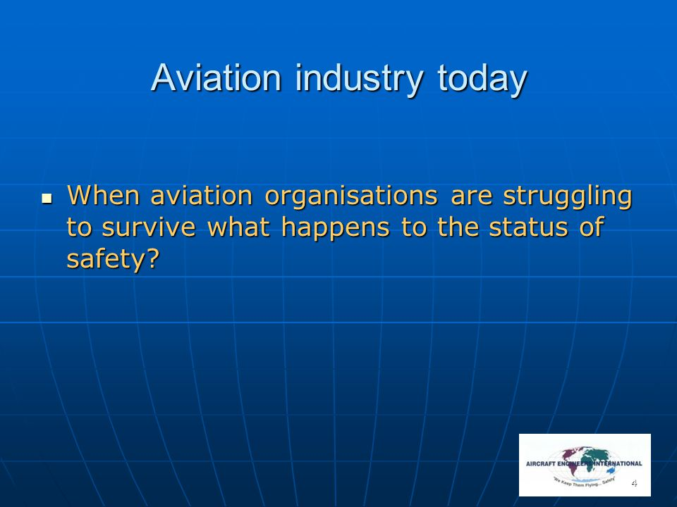 4 Aviation industry today When aviation organisations are struggling to survive what happens to the status of safety? When aviation organisations are
