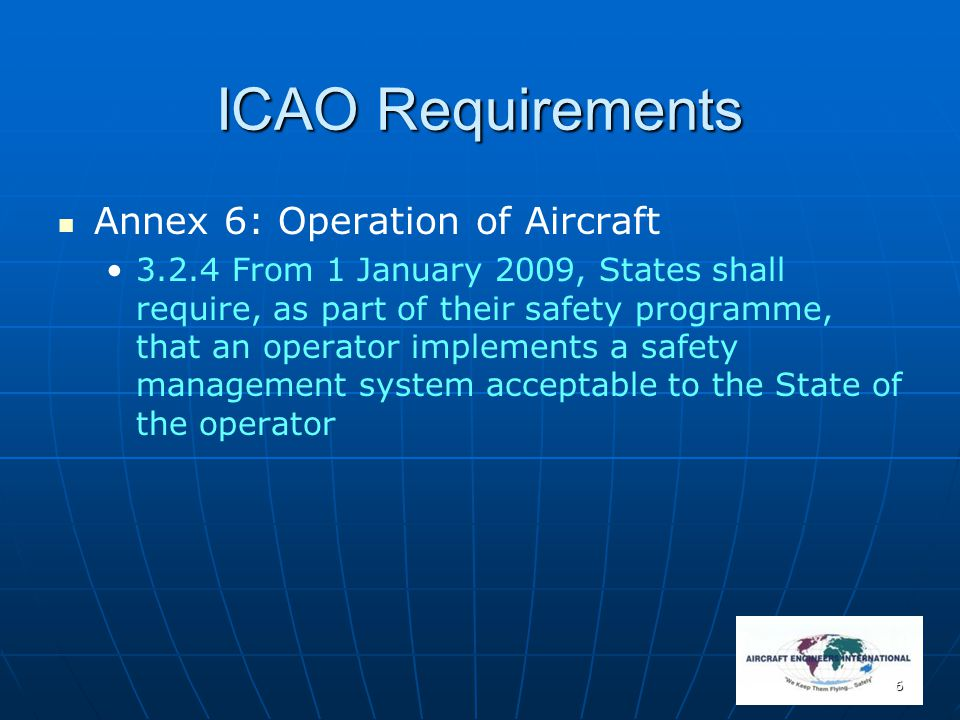 7 ICAO Requirements Annex 6: Operation of Aircraft 8.7 Approved Maintenance Organisation 8.7.3.4 From 1 January 2009, States shall require, as part of their safety programme, that a maintenance organisation implements a safety management system acceptable to the State of the operator