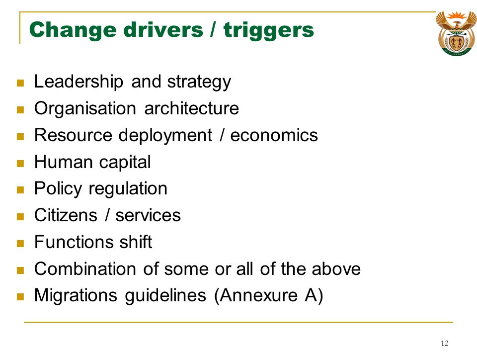 Change drivers / triggers Leadership and strategy Organisation architecture Resource deployment / economics Human capital Policy regulation Citizens / services Functions shift Combination of some or all of the above Migrations guidelines (Annexure A) 12