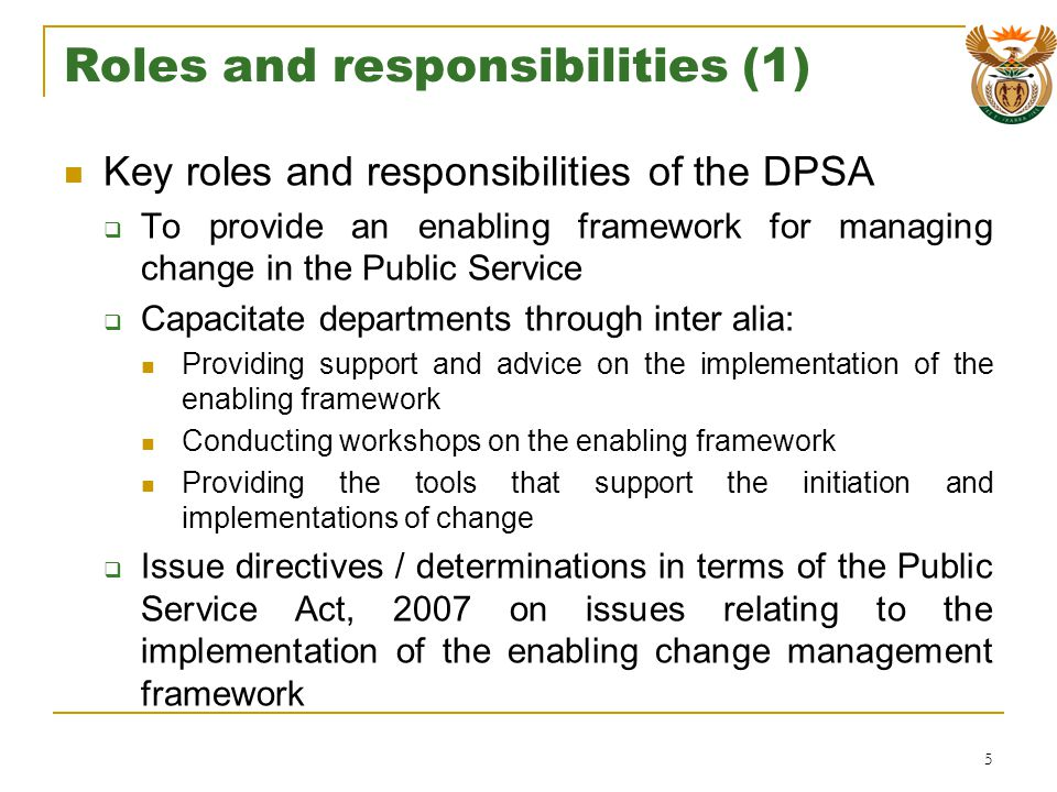 Roles and responsibilities (1) Key roles and responsibilities of the DPSA To provide an enabling framework for managing change in the Public Service Capacitate departments through inter alia: Providing support and advice on the implementation of the enabling framework Conducting workshops on the enabling framework Providing the tools that support the initiation and implementations of change Issue directives / determinations in terms of the Public Service Act, 2007 on issues relating to the implementation of the enabling change management framework 5