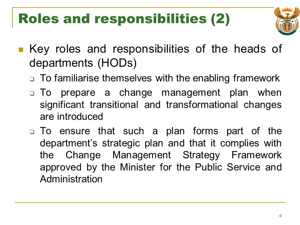 Roles and responsibilities (2) Key roles and responsibilities of the heads of departments (HODs) To familiarise themselves with the enabling framework To prepare a change management plan when significant transitional and transformational changes are introduced To ensure that such a plan forms part of the departments strategic plan and that it complies with the Change Management Strategy Framework approved by the Minister for the Public Service and Administration 6