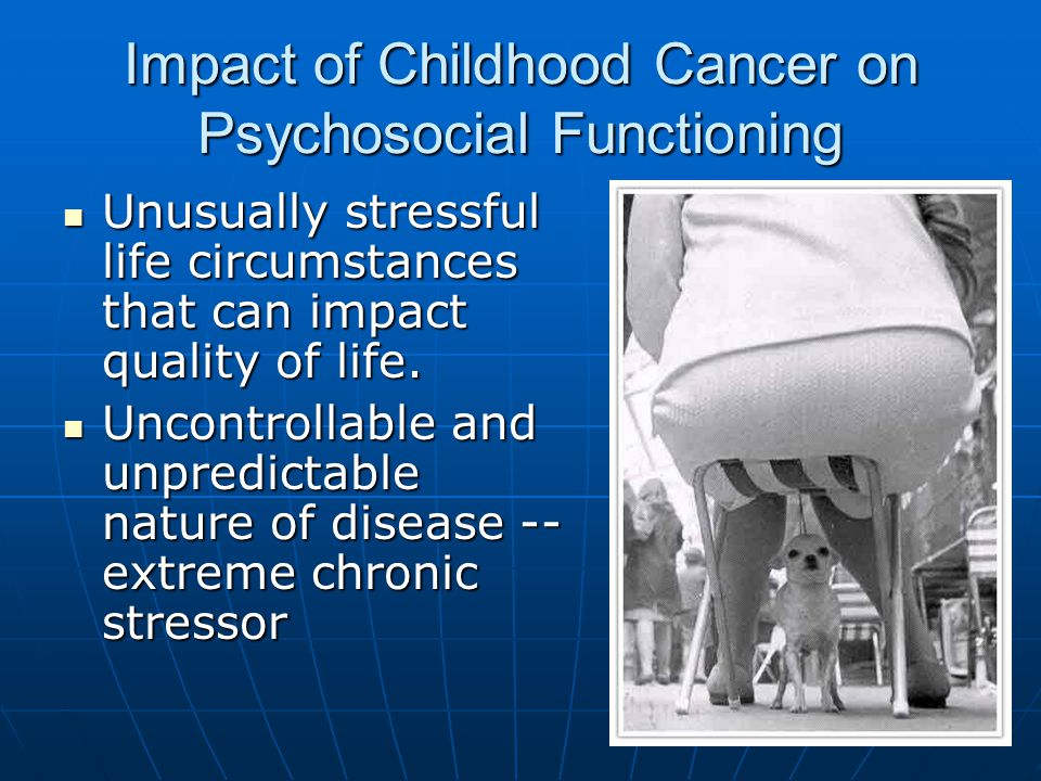 Impact of Childhood Cancer on Psychosocial Functioning Unusually stressful life circumstances that can impact quality of life.