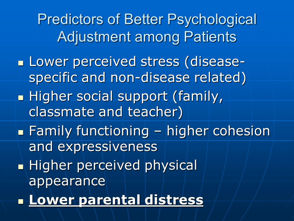 Predictors of Better Psychological Adjustment among Patients Lower perceived stress (disease- specific and non-disease related) Lower perceived stress (disease- specific and non-disease related) Higher social support (family, classmate and teacher) Higher social support (family, classmate and teacher) Family functioning – higher cohesion and expressiveness Family functioning – higher cohesion and expressiveness Higher perceived physical appearance Higher perceived physical appearance Lower parental distress Lower parental distress