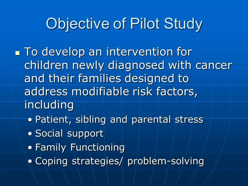 Objective of Pilot Study To develop an intervention for children newly diagnosed with cancer and their families designed to address modifiable risk factors, including To develop an intervention for children newly diagnosed with cancer and their families designed to address modifiable risk factors, including Patient, sibling and parental stressPatient, sibling and parental stress Social supportSocial support Family FunctioningFamily Functioning Coping strategies/ problem-solvingCoping strategies/ problem-solving