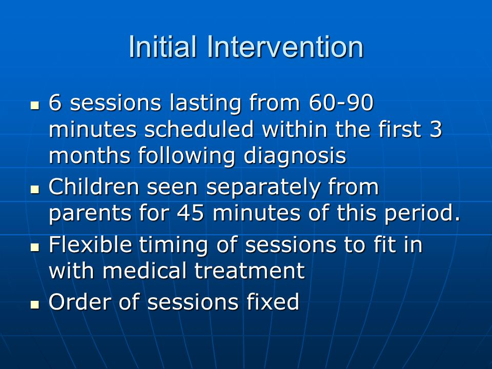 Initial Intervention 6 sessions lasting from 60-90 minutes scheduled within the first 3 months following diagnosis 6 sessions lasting from 60-90 minutes scheduled within the first 3 months following diagnosis Children seen separately from parents for 45 minutes of this period.