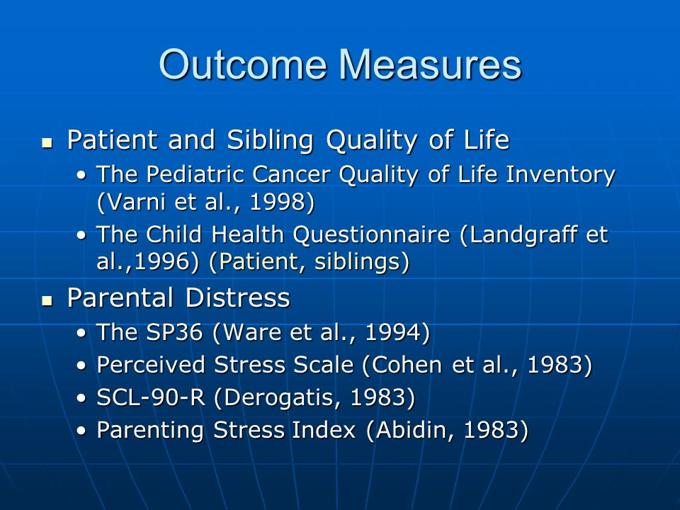 Outcome Measures Patient and Sibling Quality of Life Patient and Sibling Quality of Life The Pediatric Cancer Quality of Life Inventory (Varni et al., 1998)The Pediatric Cancer Quality of Life Inventory (Varni et al., 1998) The Child Health Questionnaire (Landgraff et al.,1996) (Patient, siblings)The Child Health Questionnaire (Landgraff et al.,1996) (Patient, siblings) Parental Distress Parental Distress The SP36 (Ware et al., 1994)The SP36 (Ware et al., 1994) Perceived Stress Scale (Cohen et al., 1983)Perceived Stress Scale (Cohen et al., 1983) SCL-90-R (Derogatis, 1983)SCL-90-R (Derogatis, 1983) Parenting Stress Index (Abidin, 1983)Parenting Stress Index (Abidin, 1983)
