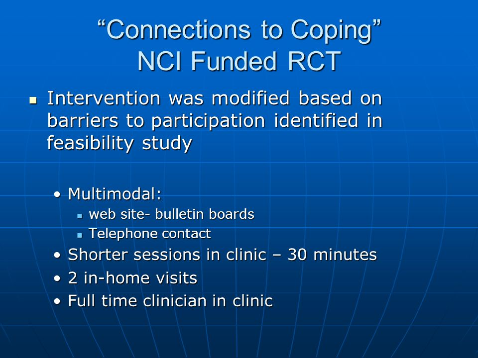Connections to Coping NCI Funded RCT Intervention was modified based on barriers to participation identified in feasibility study Intervention was modified based on barriers to participation identified in feasibility study Multimodal:Multimodal: web site- bulletin boards web site- bulletin boards Telephone contact Telephone contact Shorter sessions in clinic – 30 minutesShorter sessions in clinic – 30 minutes 2 in-home visits2 in-home visits Full time clinician in clinicFull time clinician in clinic