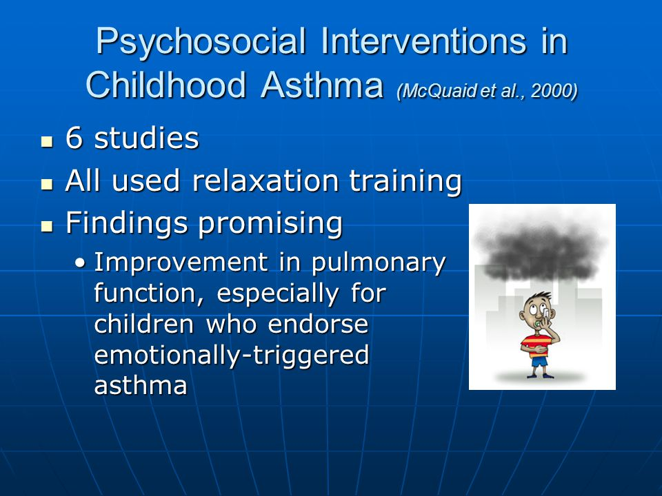 Psychosocial Interventions in Childhood Asthma (McQuaid et al., 2000) 6 studies 6 studies All used relaxation training All used relaxation training Findings promising Findings promising Improvement in pulmonary function, especially for children who endorse emotionally-triggered asthmaImprovement in pulmonary function, especially for children who endorse emotionally-triggered asthma