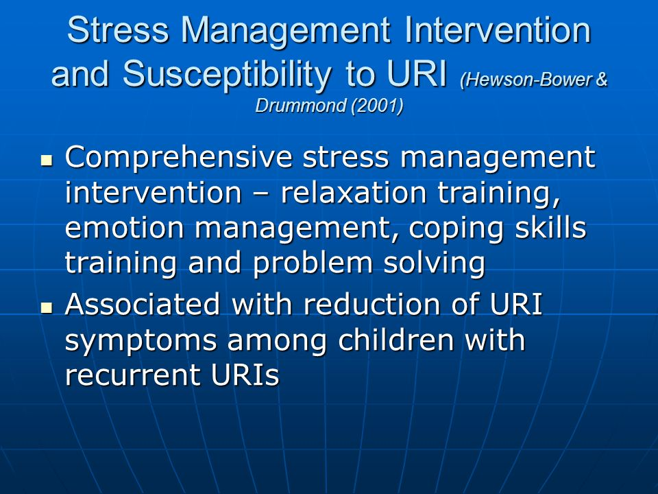 Stress Management Intervention and Susceptibility to URI (Hewson-Bower & Drummond (2001) Comprehensive stress management intervention – relaxation training, emotion management, coping skills training and problem solving Comprehensive stress management intervention – relaxation training, emotion management, coping skills training and problem solving Associated with reduction of URI symptoms among children with recurrent URIs Associated with reduction of URI symptoms among children with recurrent URIs
