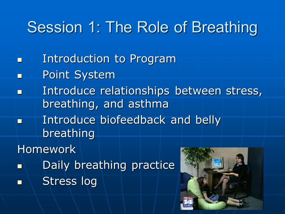 Session 1: The Role of Breathing Introduction to Program Introduction to Program Point System Point System Introduce relationships between stress, breathing, and asthma Introduce relationships between stress, breathing, and asthma Introduce biofeedback and belly breathing Introduce biofeedback and belly breathingHomework Daily breathing practice Daily breathing practice Stress log Stress log