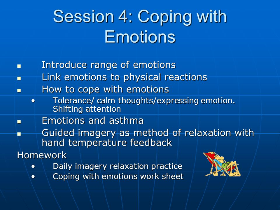 Session 4: Coping with Emotions Introduce range of emotions Introduce range of emotions Link emotions to physical reactions Link emotions to physical reactions How to cope with emotions How to cope with emotions Tolerance/ calm thoughts/expressing emotion.