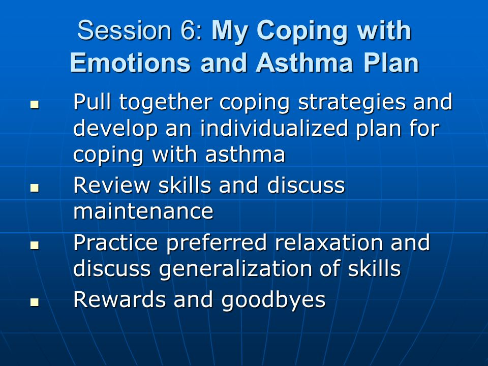 Session 6: My Coping with Emotions and Asthma Plan Pull together coping strategies and develop an individualized plan for coping with asthma Pull together coping strategies and develop an individualized plan for coping with asthma Review skills and discuss maintenance Review skills and discuss maintenance Practice preferred relaxation and discuss generalization of skills Practice preferred relaxation and discuss generalization of skills Rewards and goodbyes Rewards and goodbyes