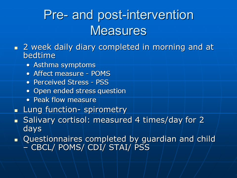 Pre- and post-intervention Measures 2 week daily diary completed in morning and at bedtime 2 week daily diary completed in morning and at bedtime Asthma symptomsAsthma symptoms Affect measure - POMSAffect measure - POMS Perceived Stress - PSSPerceived Stress - PSS Open ended stress questionOpen ended stress question Peak flow measurePeak flow measure Lung function- spirometry Lung function- spirometry Salivary cortisol: measured 4 times/day for 2 days Salivary cortisol: measured 4 times/day for 2 days Questionnaires completed by guardian and child – CBCL/ POMS/ CDI/ STAI/ PSS Questionnaires completed by guardian and child – CBCL/ POMS/ CDI/ STAI/ PSS