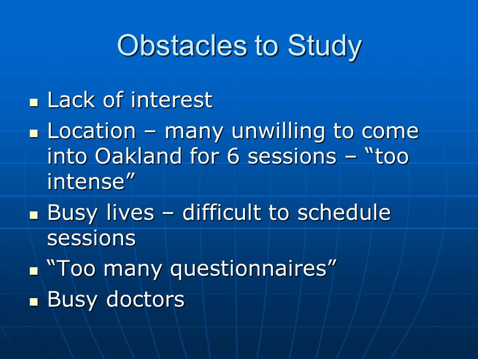Obstacles to Study Lack of interest Lack of interest Location – many unwilling to come into Oakland for 6 sessions – too intense Location – many unwilling to come into Oakland for 6 sessions – too intense Busy lives – difficult to schedule sessions Busy lives – difficult to schedule sessions Too many questionnaires Too many questionnaires Busy doctors Busy doctors
