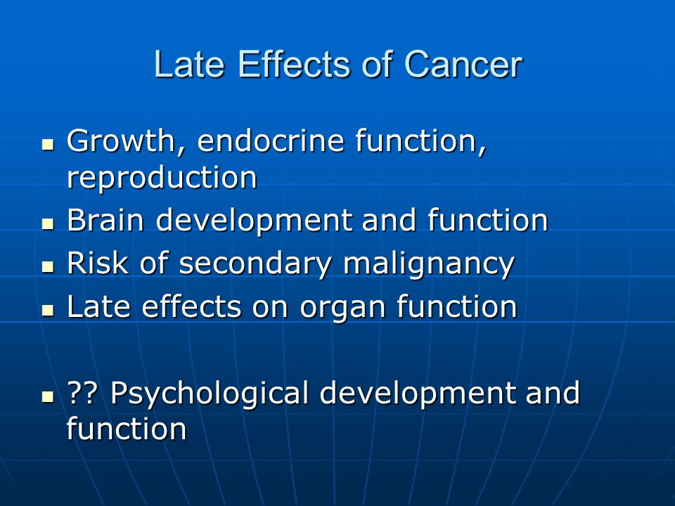 Late Effects of Cancer Growth, endocrine function, reproduction Growth, endocrine function, reproduction Brain development and function Brain development and function Risk of secondary malignancy Risk of secondary malignancy Late effects on organ function Late effects on organ function .