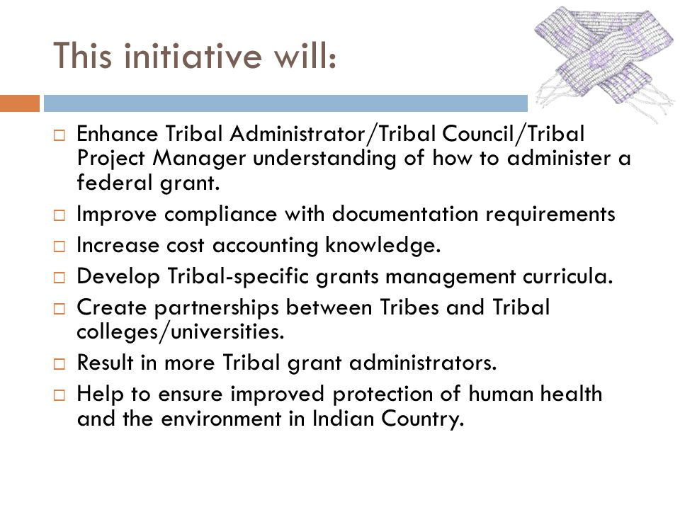 This initiative will: Enhance Tribal Administrator/Tribal Council/Tribal Project Manager understanding of how to administer a federal grant.