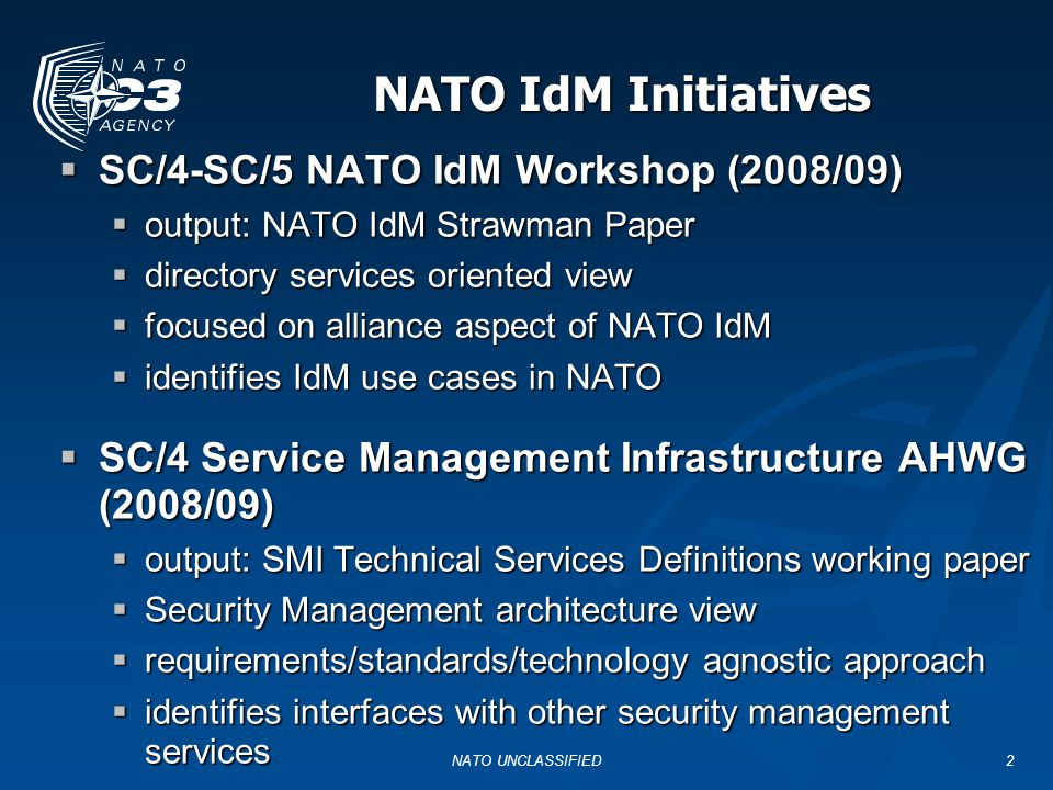 NATO IdM Initiatives SC/4-SC/5 NATO IdM Workshop (2008/09) SC/4-SC/5 NATO IdM Workshop (2008/09) output: NATO IdM Strawman Paper output: NATO IdM Strawman Paper directory services oriented view directory services oriented view focused on alliance aspect of NATO IdM focused on alliance aspect of NATO IdM identifies IdM use cases in NATO identifies IdM use cases in NATO SC/4 Service Management Infrastructure AHWG (2008/09) SC/4 Service Management Infrastructure AHWG (2008/09) output: SMI Technical Services Definitions working paper output: SMI Technical Services Definitions working paper Security Management architecture view Security Management architecture view requirements/standards/technology agnostic approach requirements/standards/technology agnostic approach identifies interfaces with other security management services identifies interfaces with other security management services NATO UNCLASSIFIED2