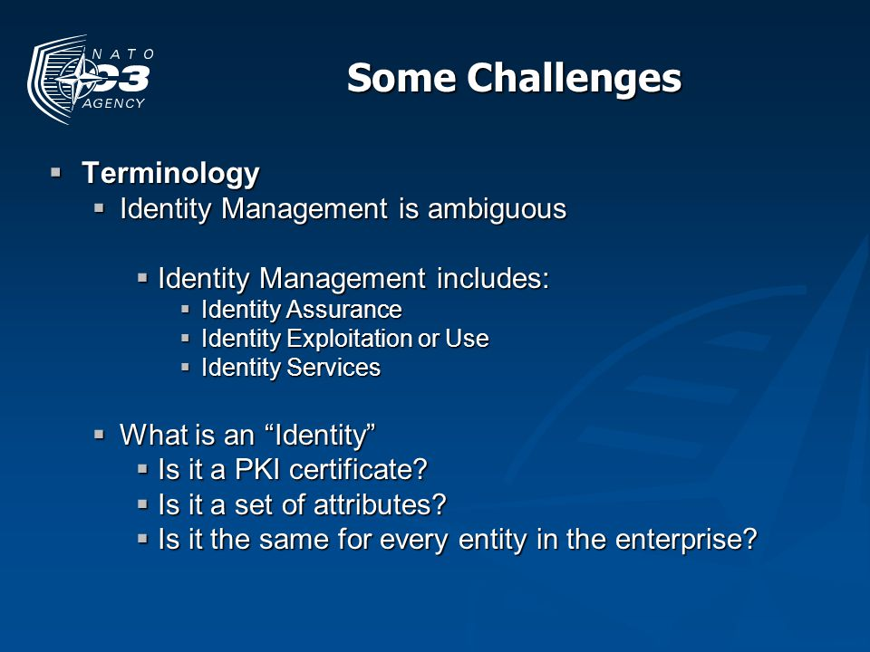 Some Challenges Terminology Terminology Identity Management is ambiguous Identity Management is ambiguous Identity Management includes: Identity Management includes: Identity Assurance Identity Assurance Identity Exploitation or Use Identity Exploitation or Use Identity Services Identity Services What is an Identity What is an Identity Is it a PKI certificate.