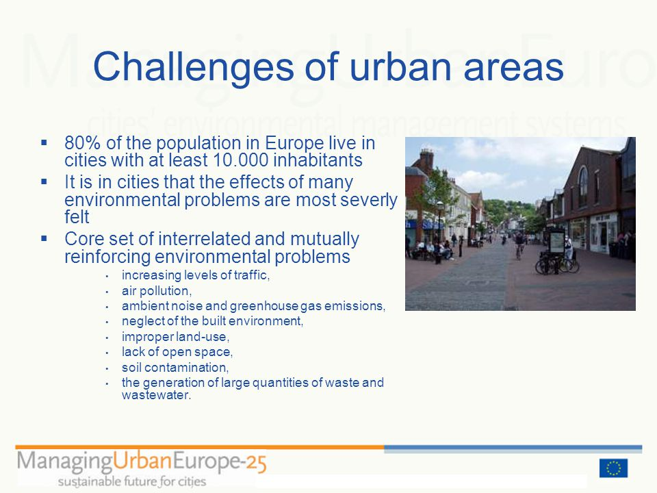 Challenges of urban areas 80% of the population in Europe live in cities with at least 10.000 inhabitants It is in cities that the effects of many environmental problems are most severly felt Core set of interrelated and mutually reinforcing environmental problems increasing levels of traffic, air pollution, ambient noise and greenhouse gas emissions, neglect of the built environment, improper land-use, lack of open space, soil contamination, the generation of large quantities of waste and wastewater.