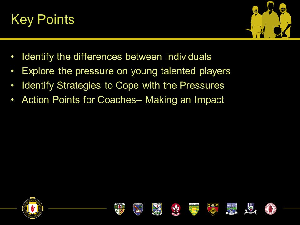 Key Points Identify the differences between individuals Explore the pressure on young talented players Identify Strategies to Cope with the Pressures Action Points for Coaches– Making an Impact
