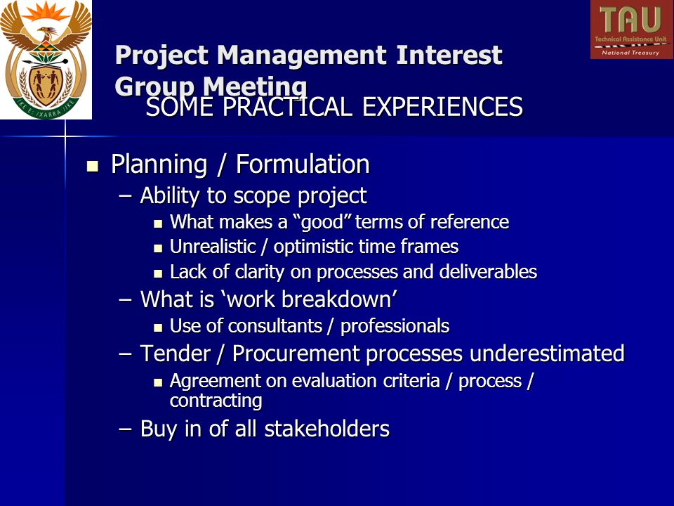 Project Management Interest Group Meeting Planning / Formulation Planning / Formulation –Ability to scope project What makes a good terms of reference What makes a good terms of reference Unrealistic / optimistic time frames Unrealistic / optimistic time frames Lack of clarity on processes and deliverables Lack of clarity on processes and deliverables –What is work breakdown Use of consultants / professionals Use of consultants / professionals –Tender / Procurement processes underestimated Agreement on evaluation criteria / process / contracting Agreement on evaluation criteria / process / contracting –Buy in of all stakeholders SOME PRACTICAL EXPERIENCES