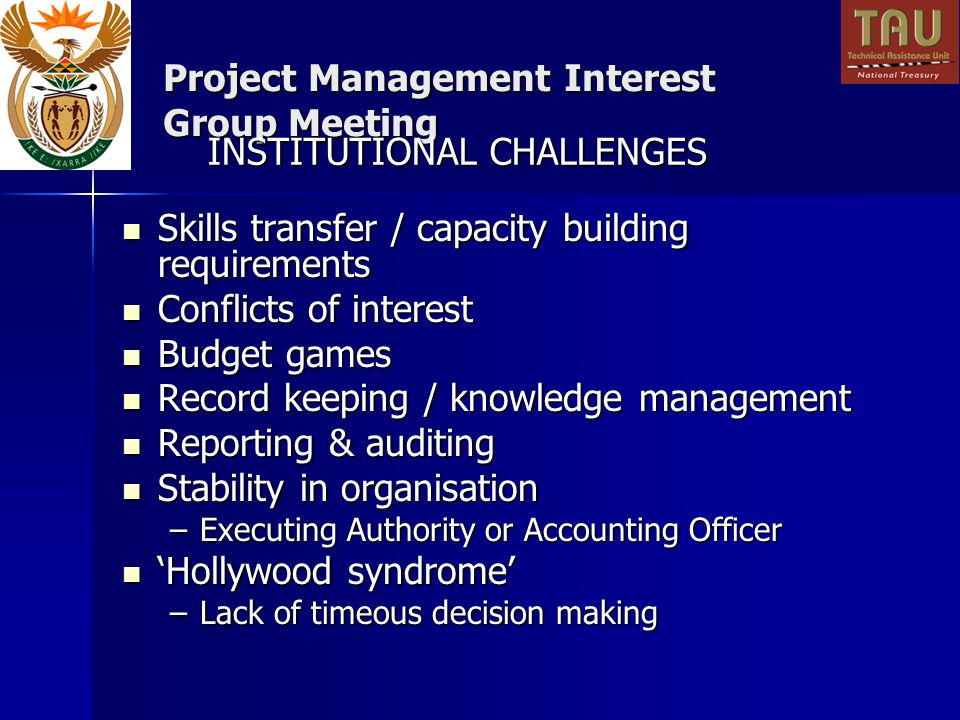 Project Management Interest Group Meeting Skills transfer / capacity building requirements Skills transfer / capacity building requirements Conflicts of interest Conflicts of interest Budget games Budget games Record keeping / knowledge management Record keeping / knowledge management Reporting & auditing Reporting & auditing Stability in organisation Stability in organisation –Executing Authority or Accounting Officer Hollywood syndrome Hollywood syndrome –Lack of timeous decision making INSTITUTIONAL CHALLENGES