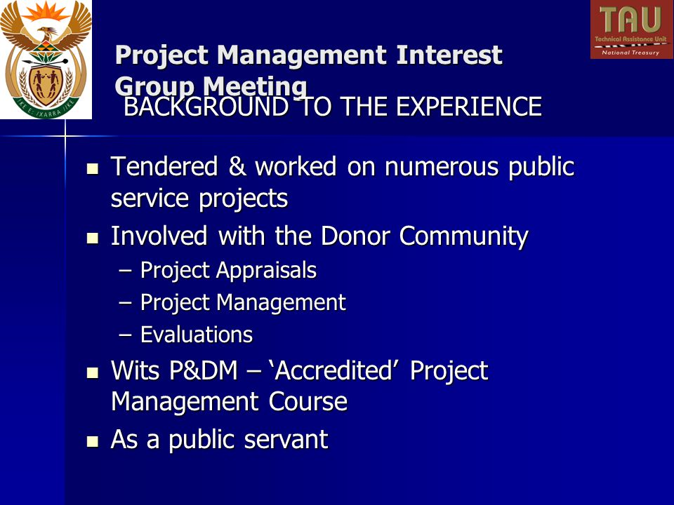 Project Management Interest Group Meeting Tendered & worked on numerous public service projects Tendered & worked on numerous public service projects Involved with the Donor Community Involved with the Donor Community –Project Appraisals –Project Management –Evaluations Wits P&DM – Accredited Project Management Course Wits P&DM – Accredited Project Management Course As a public servant As a public servant BACKGROUND TO THE EXPERIENCE