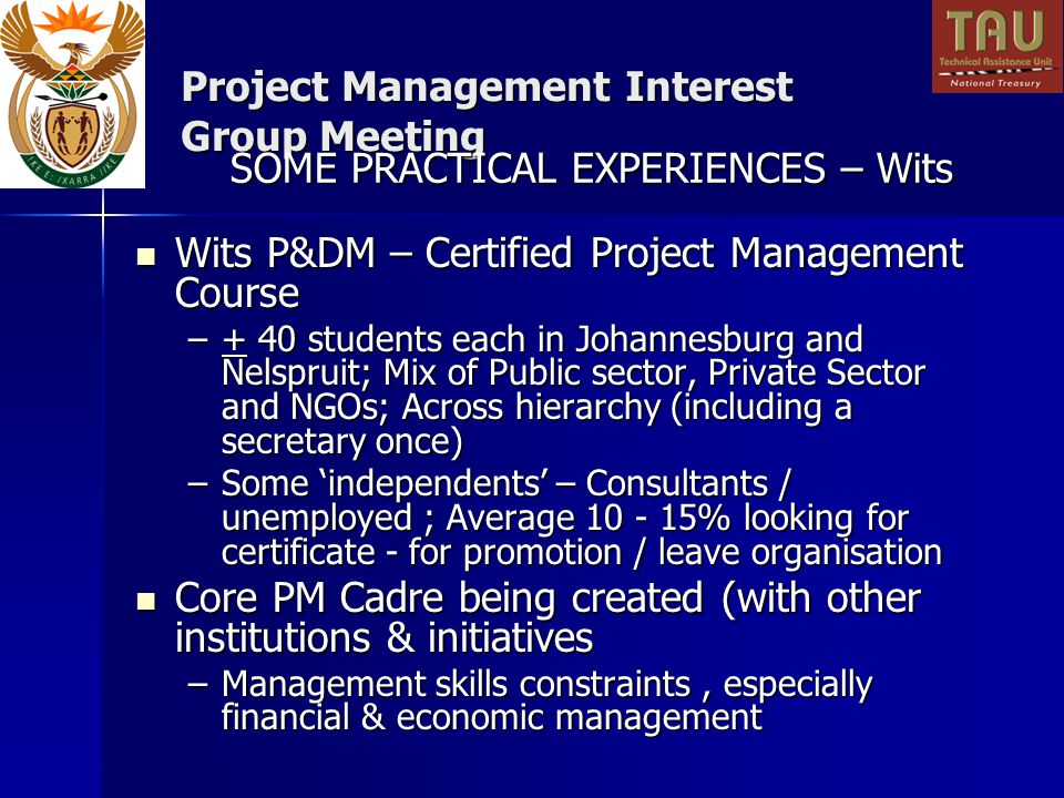 Project Management Interest Group Meeting Wits P&DM – Certified Project Management Course Wits P&DM – Certified Project Management Course –+ 40 students each in Johannesburg and Nelspruit; Mix of Public sector, Private Sector and NGOs; Across hierarchy (including a secretary once) –Some independents – Consultants / unemployed ; Average 10 - 15% looking for certificate - for promotion / leave organisation Core PM Cadre being created (with other institutions & initiatives Core PM Cadre being created (with other institutions & initiatives –Management skills constraints, especially financial & economic management SOME PRACTICAL EXPERIENCES – Wits