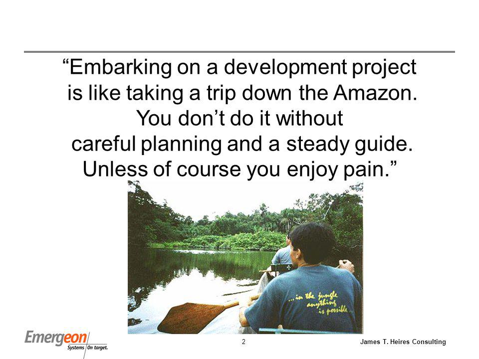 James T. Heires Consulting2 Embarking on a development project is like taking a trip down the Amazon. You dont do it without careful planning and a st