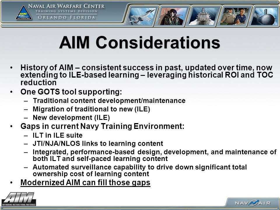 AIM Considerations History of AIM – consistent success in past, updated over time, now extending to ILE-based learning – leveraging historical ROI and TOC reduction One GOTS tool supporting: –Traditional content development/maintenance –Migration of traditional to new (ILE) –New development (ILE) Gaps in current Navy Training Environment: –ILT in ILE suite –JTI/NJA/NLOS links to learning content –Integrated, performance-based design, development, and maintenance of both ILT and self-paced learning content –Automated surveillance capability to drive down significant total ownership cost of learning content Modernized AIM can fill those gaps