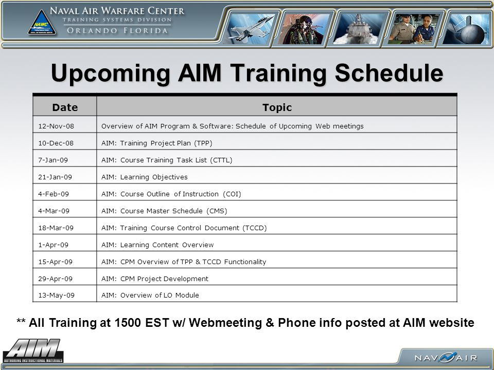 Upcoming AIM Training Schedule DateTopic 12-Nov-08Overview of AIM Program & Software: Schedule of Upcoming Web meetings 10-Dec-08AIM: Training Project Plan (TPP) 7-Jan-09AIM: Course Training Task List (CTTL) 21-Jan-09AIM: Learning Objectives 4-Feb-09AIM: Course Outline of Instruction (COI) 4-Mar-09AIM: Course Master Schedule (CMS) 18-Mar-09AIM: Training Course Control Document (TCCD) 1-Apr-09AIM: Learning Content Overview 15-Apr-09AIM: CPM Overview of TPP & TCCD Functionality 29-Apr-09AIM: CPM Project Development 13-May-09AIM: Overview of LO Module ** All Training at 1500 EST w/ Webmeeting & Phone info posted at AIM website