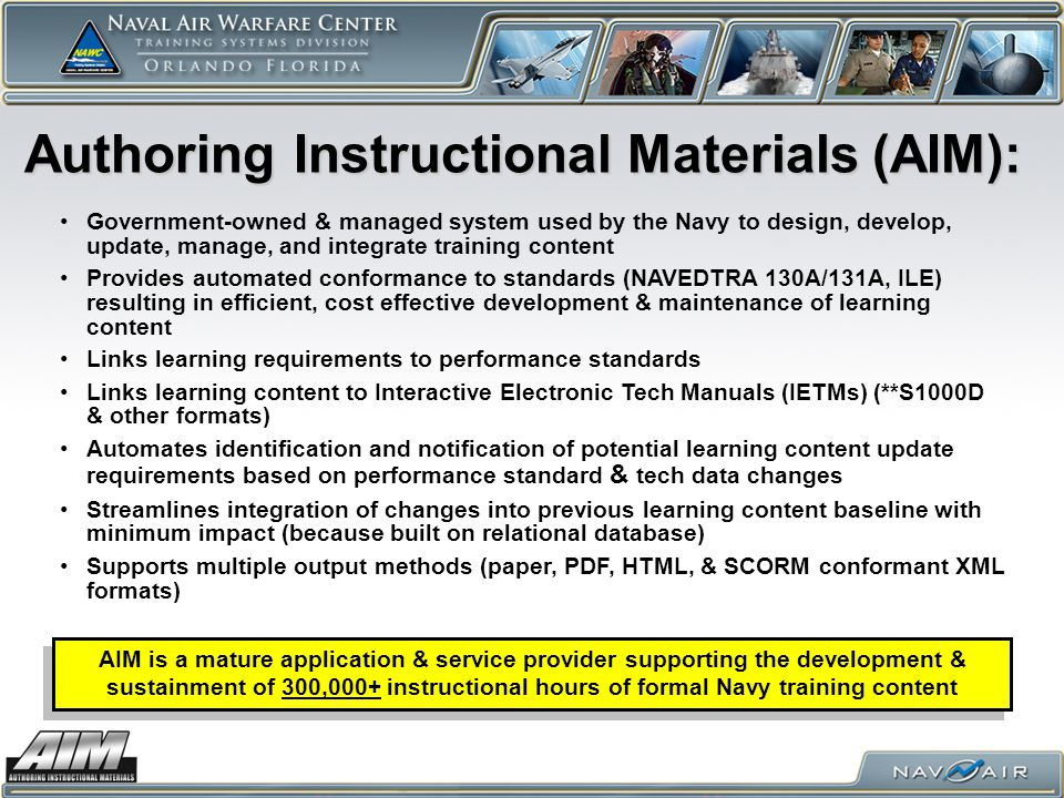 Authoring Instructional Materials (AIM): Government-owned & managed system used by the Navy to design, develop, update, manage, and integrate training content Provides automated conformance to standards (NAVEDTRA 130A/131A, ILE) resulting in efficient, cost effective development & maintenance of learning content Links learning requirements to performance standards Links learning content to Interactive Electronic Tech Manuals (IETMs) (**S1000D & other formats) Automates identification and notification of potential learning content update requirements based on performance standard & tech data changes Streamlines integration of changes into previous learning content baseline with minimum impact (because built on relational database) Supports multiple output methods (paper, PDF, HTML, & SCORM conformant XML formats) AIM is a mature application & service provider supporting the development & sustainment of 300,000+ instructional hours of formal Navy training content