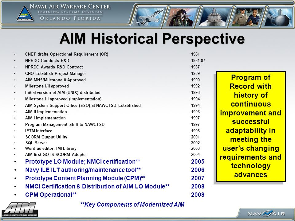 CNET drafts Operational Requirement (OR)1981 NPRDC Conducts R&D1981-87 NPRDC Awards R&D Contract1987 CNO Establish Project Manager 1989 AIM MNS/Milestone 0 Approved1990 Milestone I/II approved1992 Initial version of AIM (UNIX) distributed1993 Milestone III approved (Implementation)1994 AIM System Support Office (SSO) at NAWCTSD Established1994 AIM II Implementation1996 AIM I Implementation1997 Program Management Shift to NAWCTSD1997 IETM Interface1998 SCORM Output Utility2001 SQL Server2002 Word as editor; IMI Library2003 AIM first GOTS SCORM Adopter2004 Prototype LO Module; NMCI certification**2005 Navy ILE ILT authoring/maintenance tool**2006 Prototype Content Planning Module (CPM)**2007 NMCI Certification & Distribution of AIM LO Module**2008 CPM Operational**2008 AIM Historical Perspective Program of Record with history of continuous improvement and successful adaptability in meeting the users changing requirements and technology advances **Key Components of Modernized AIM